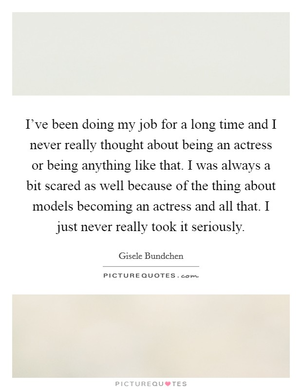 I've been doing my job for a long time and I never really thought about being an actress or being anything like that. I was always a bit scared as well because of the thing about models becoming an actress and all that. I just never really took it seriously Picture Quote #1