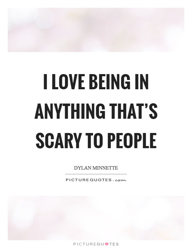 I love being in anything that's scary to people Picture Quote #1