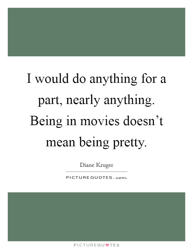 I would do anything for a part, nearly anything. Being in movies doesn't mean being pretty Picture Quote #1