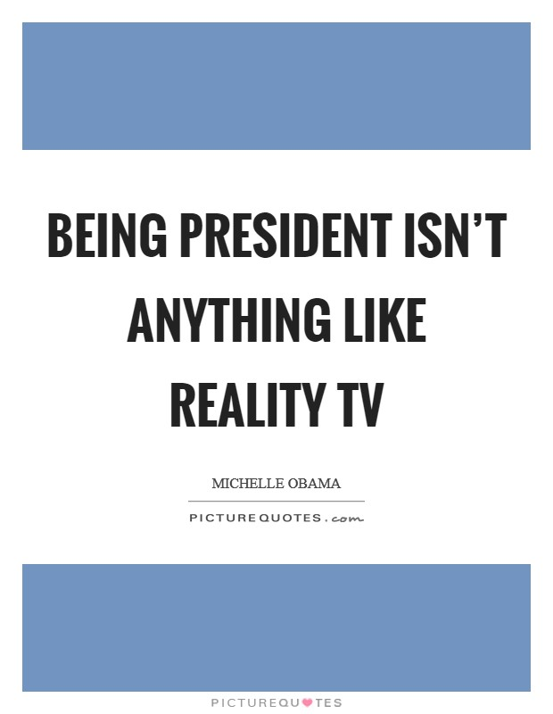 Being president isn't anything like reality TV Picture Quote #1