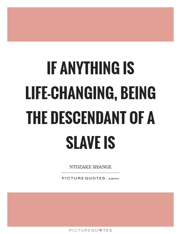If anything is life-changing, being the descendant of a slave is Picture Quote #1