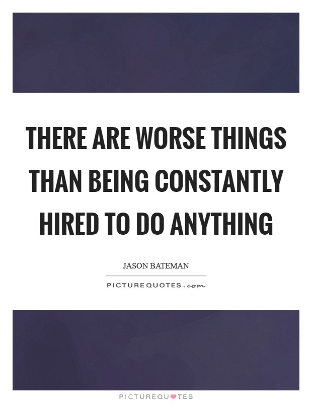There are worse things than being constantly hired to do anything Picture Quote #1
