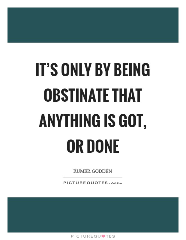 It's only by being obstinate that anything is got, or done Picture Quote #1