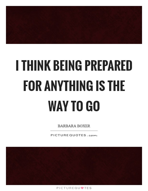 I think being prepared for anything is the way to go Picture Quote #1