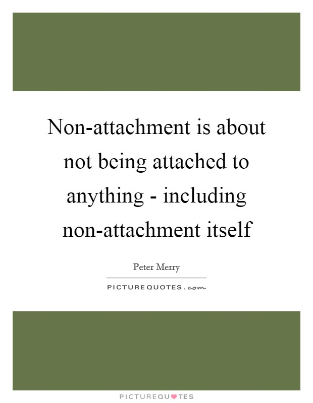 Non-attachment is about not being attached to anything - including non-attachment itself Picture Quote #1
