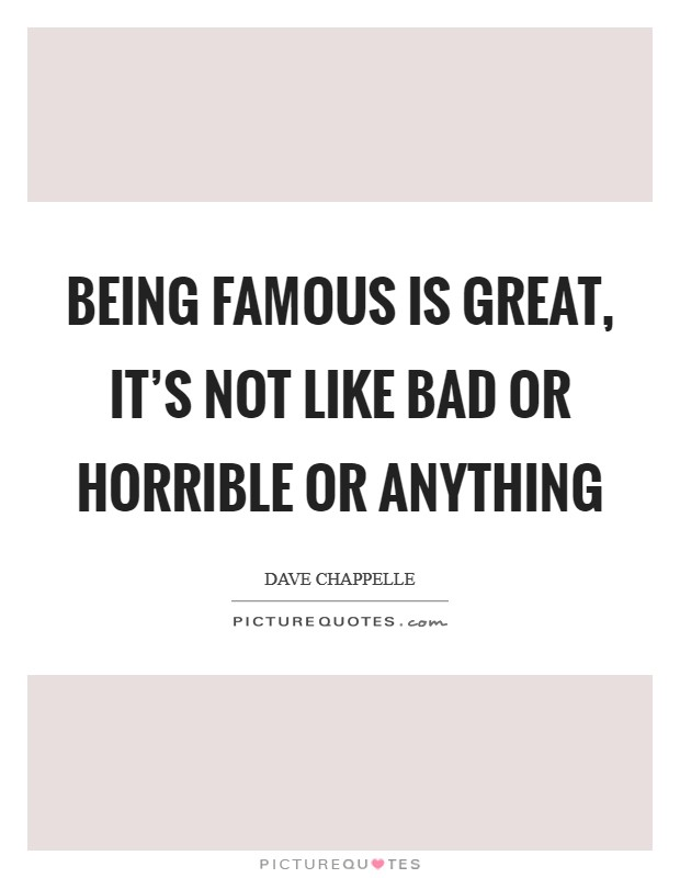 Being famous is great, it's not like bad or horrible or anything Picture Quote #1