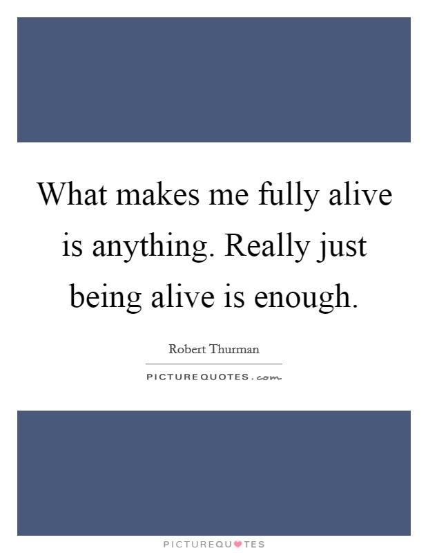 What makes me fully alive is anything. Really just being alive is enough. Picture Quote #1