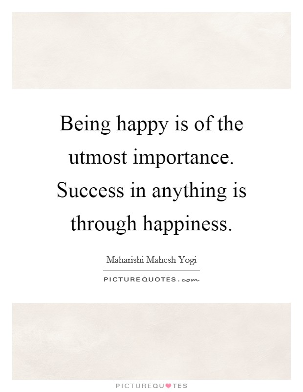 Being happy is of the utmost importance. Success in anything is through happiness Picture Quote #1