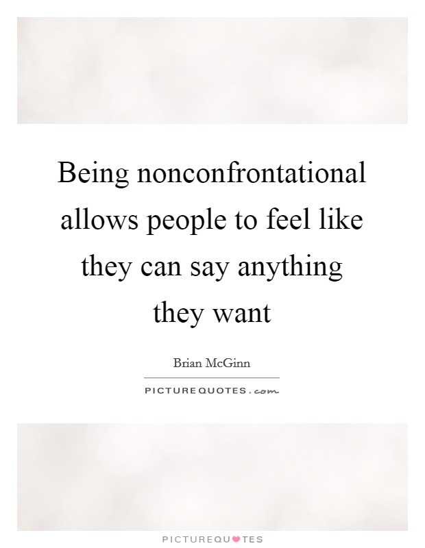 Being nonconfrontational allows people to feel like they can say anything they want Picture Quote #1