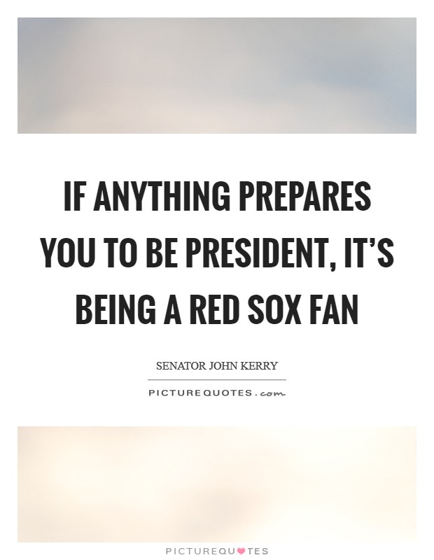 If anything prepares you to be president, it's being a Red Sox fan Picture Quote #1
