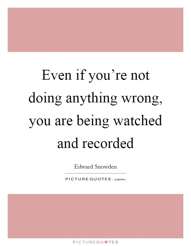 Even if you're not doing anything wrong, you are being watched and recorded Picture Quote #1