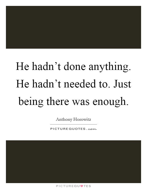He hadn't done anything. He hadn't needed to. Just being there was enough Picture Quote #1