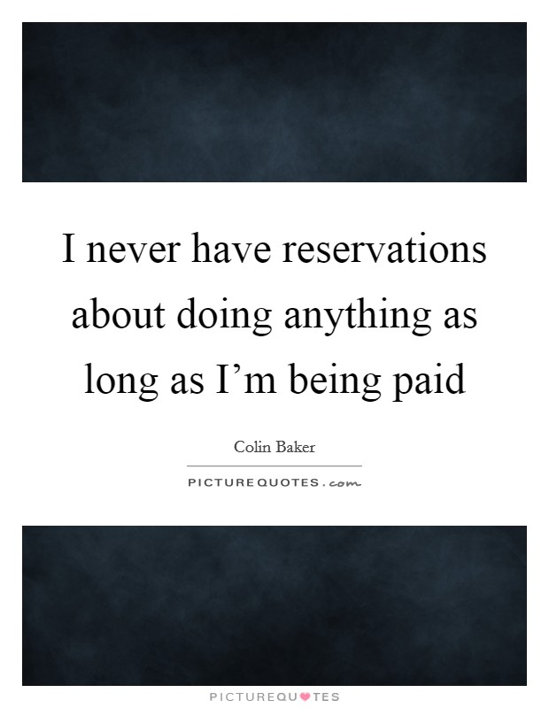 I never have reservations about doing anything as long as I'm being paid Picture Quote #1