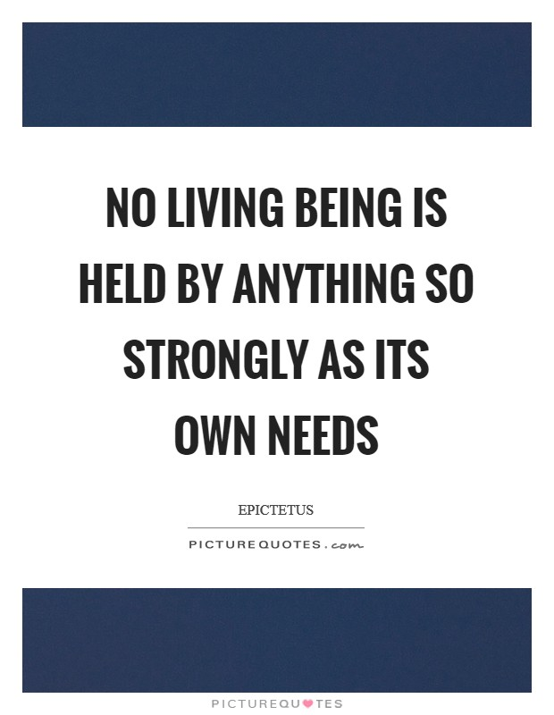 No living being is held by anything so strongly as its own needs Picture Quote #1