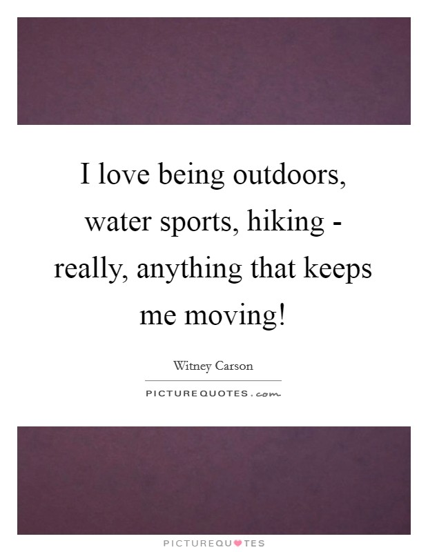I love being outdoors, water sports, hiking - really, anything that keeps me moving! Picture Quote #1