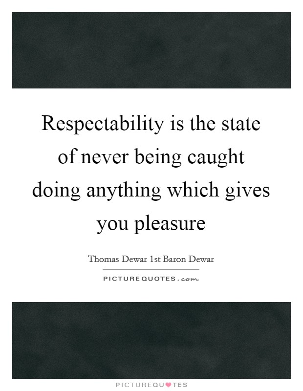 Respectability is the state of never being caught doing anything which gives you pleasure Picture Quote #1