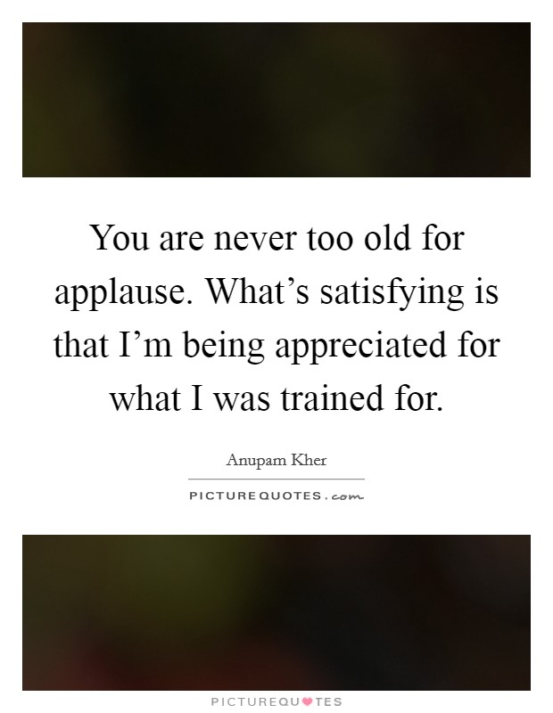 You are never too old for applause. What's satisfying is that I'm being appreciated for what I was trained for Picture Quote #1