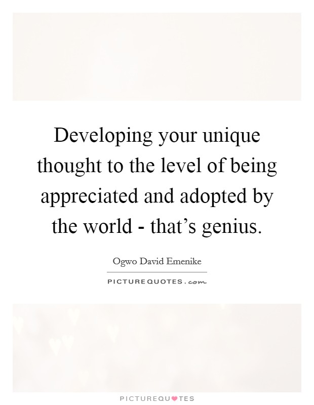 Developing your unique thought to the level of being appreciated and adopted by the world - that's genius Picture Quote #1