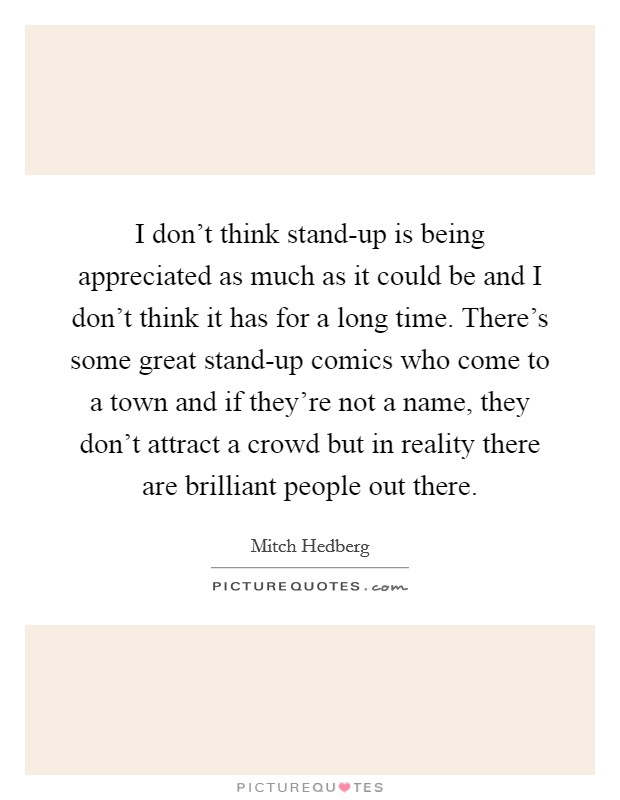 I don't think stand-up is being appreciated as much as it could be and I don't think it has for a long time. There's some great stand-up comics who come to a town and if they're not a name, they don't attract a crowd but in reality there are brilliant people out there Picture Quote #1