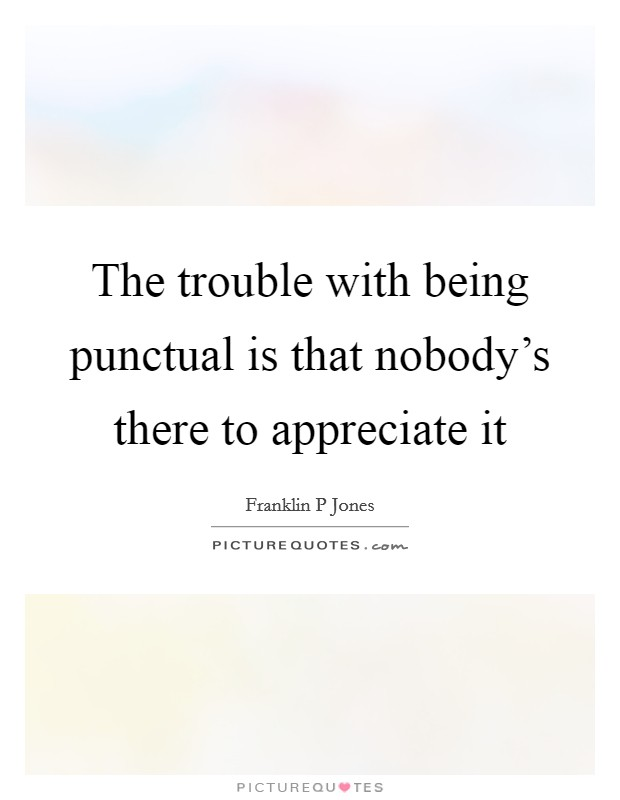 The trouble with being punctual is that nobody's there to appreciate it Picture Quote #1