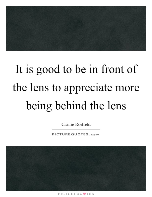 It is good to be in front of the lens to appreciate more being behind the lens Picture Quote #1