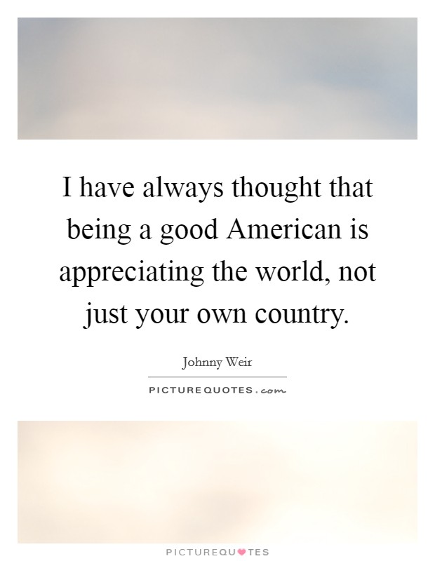 I have always thought that being a good American is appreciating the world, not just your own country Picture Quote #1