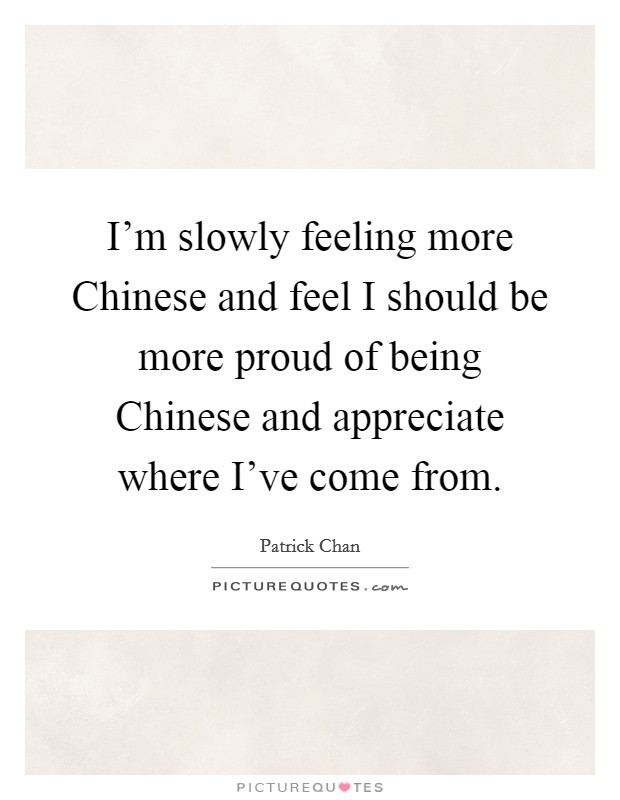 I'm slowly feeling more Chinese and feel I should be more proud of being Chinese and appreciate where I've come from Picture Quote #1
