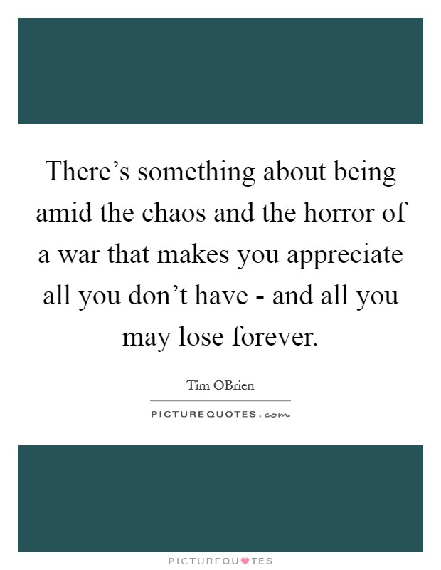 There's something about being amid the chaos and the horror of a war that makes you appreciate all you don't have - and all you may lose forever Picture Quote #1