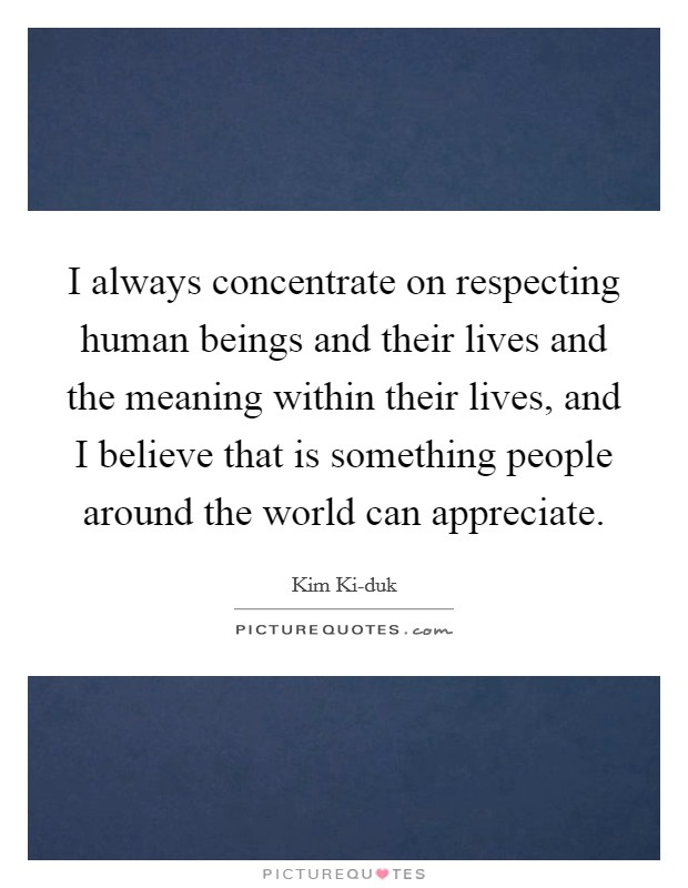 I always concentrate on respecting human beings and their lives and the meaning within their lives, and I believe that is something people around the world can appreciate Picture Quote #1