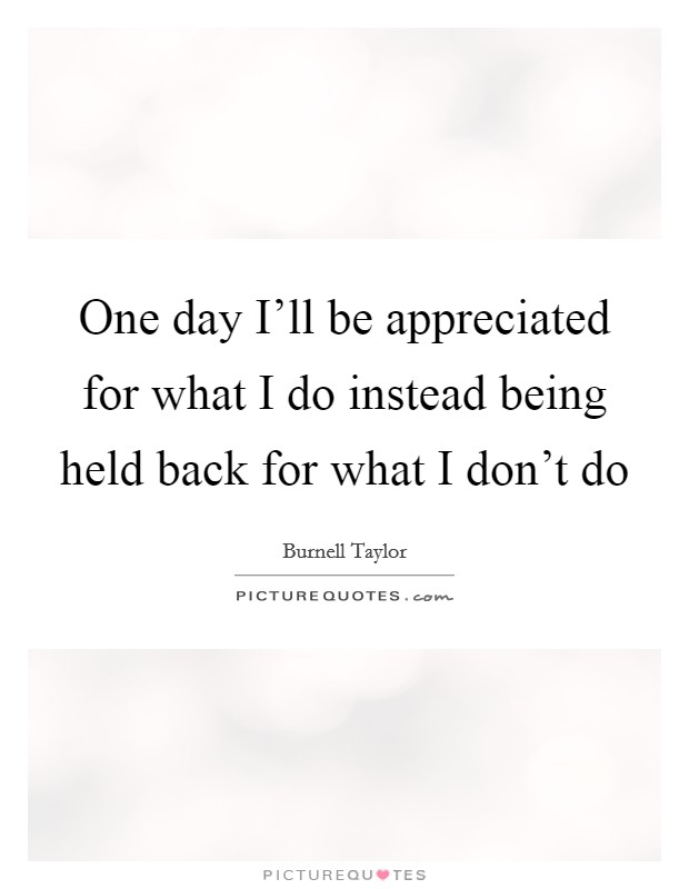 One day I\'ll be appreciated for what I do instead being held ...