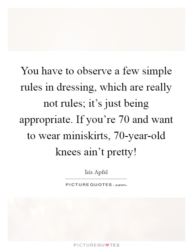 You have to observe a few simple rules in dressing, which are really not rules; it's just being appropriate. If you're 70 and want to wear miniskirts, 70-year-old knees ain't pretty! Picture Quote #1