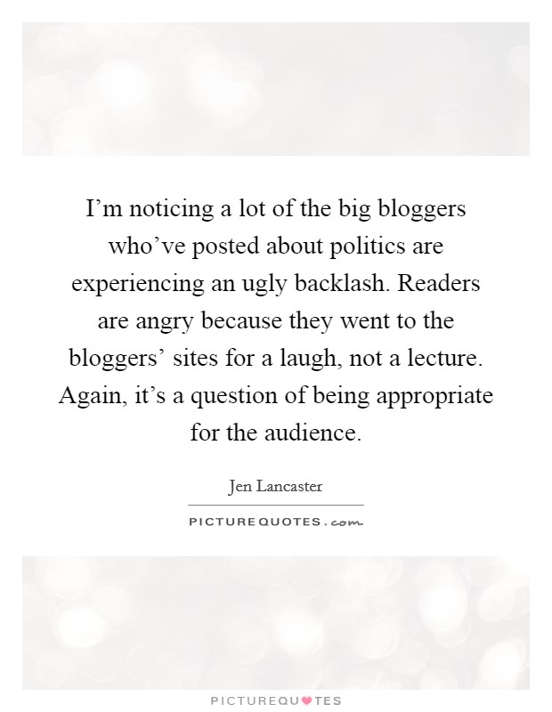 I'm noticing a lot of the big bloggers who've posted about politics are experiencing an ugly backlash. Readers are angry because they went to the bloggers' sites for a laugh, not a lecture. Again, it's a question of being appropriate for the audience Picture Quote #1