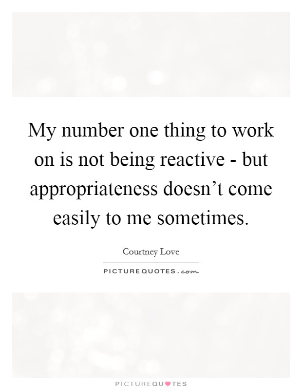 My number one thing to work on is not being reactive - but appropriateness doesn't come easily to me sometimes Picture Quote #1