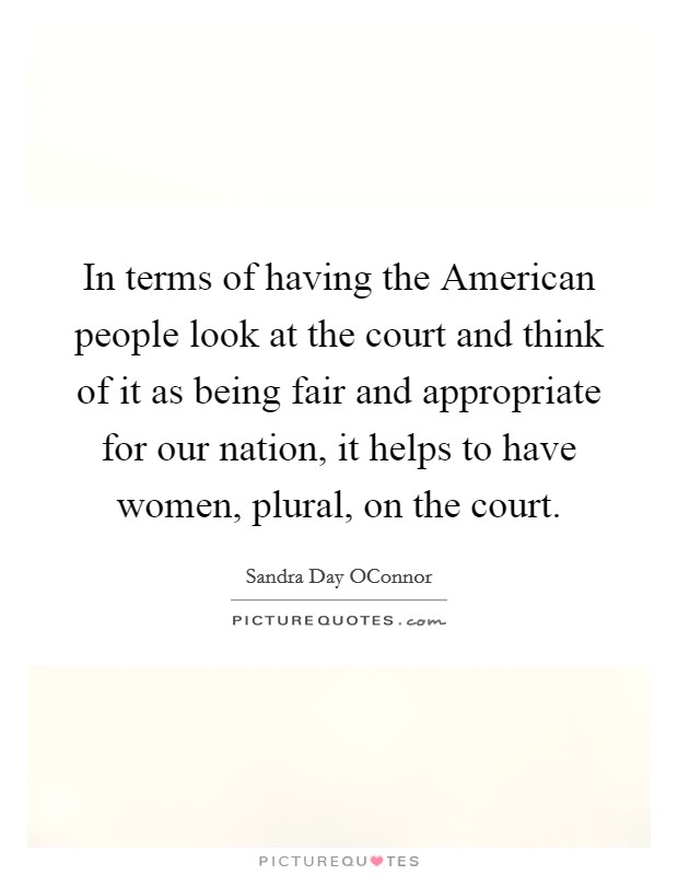 In terms of having the American people look at the court and think of it as being fair and appropriate for our nation, it helps to have women, plural, on the court Picture Quote #1