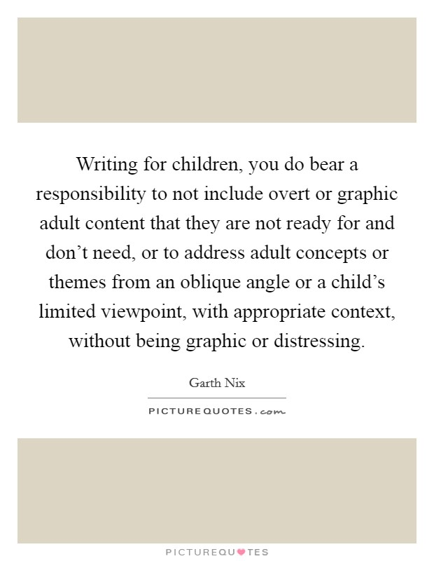 Writing for children, you do bear a responsibility to not include overt or graphic adult content that they are not ready for and don't need, or to address adult concepts or themes from an oblique angle or a child's limited viewpoint, with appropriate context, without being graphic or distressing Picture Quote #1