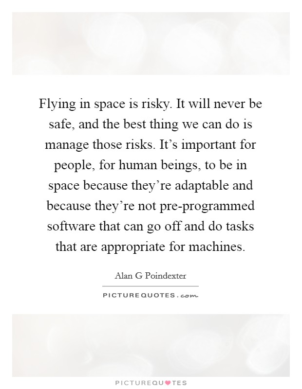 Flying in space is risky. It will never be safe, and the best thing we can do is manage those risks. It's important for people, for human beings, to be in space because they're adaptable and because they're not pre-programmed software that can go off and do tasks that are appropriate for machines Picture Quote #1
