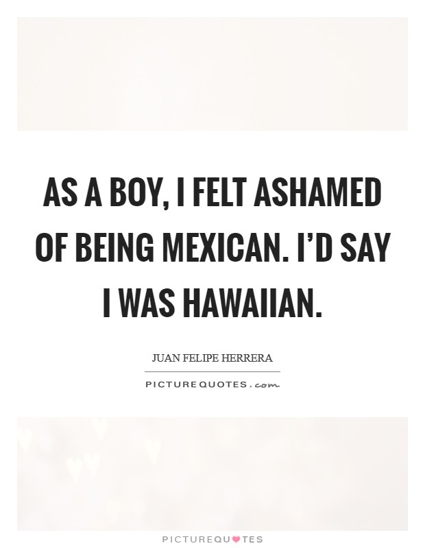 As a boy, I felt ashamed of being Mexican. I'd say I was Hawaiian Picture Quote #1