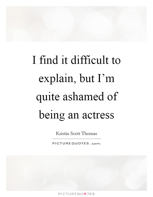 I find it difficult to explain, but I'm quite ashamed of being an actress Picture Quote #1