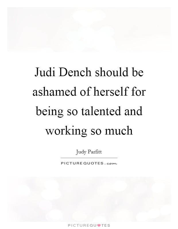 Judi Dench should be ashamed of herself for being so talented and working so much Picture Quote #1
