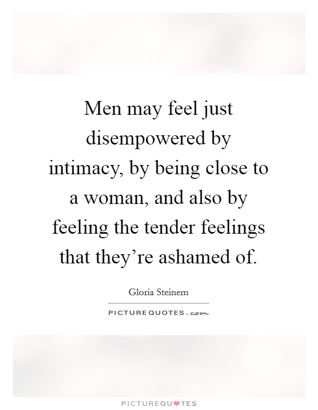 Men may feel just disempowered by intimacy, by being close to a woman, and also by feeling the tender feelings that they're ashamed of Picture Quote #1