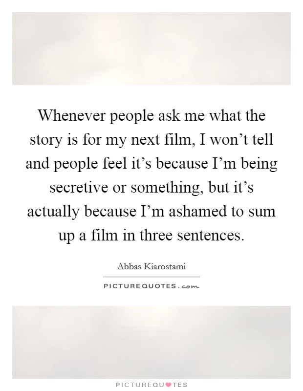 Whenever people ask me what the story is for my next film, I won't tell and people feel it's because I'm being secretive or something, but it's actually because I'm ashamed to sum up a film in three sentences Picture Quote #1