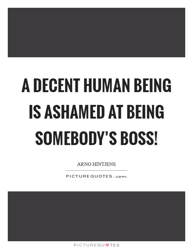 A decent human being is ashamed at being somebody's boss! Picture Quote #1