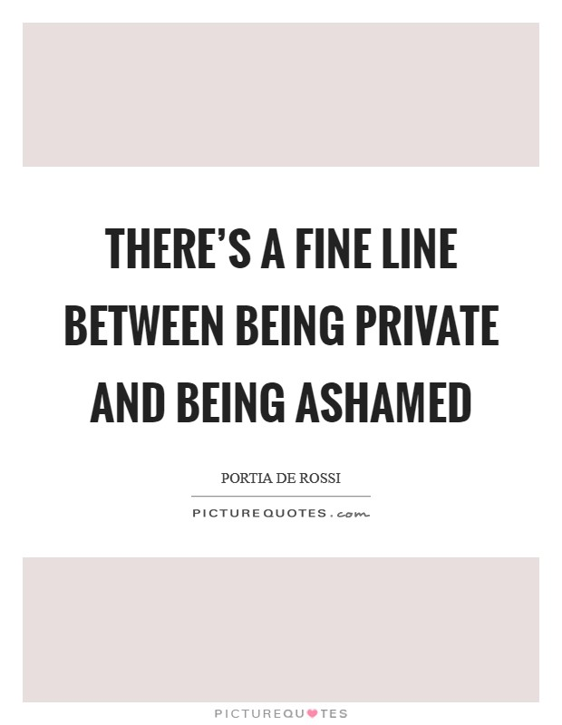There's a fine line between being private and being ashamed Picture Quote #1
