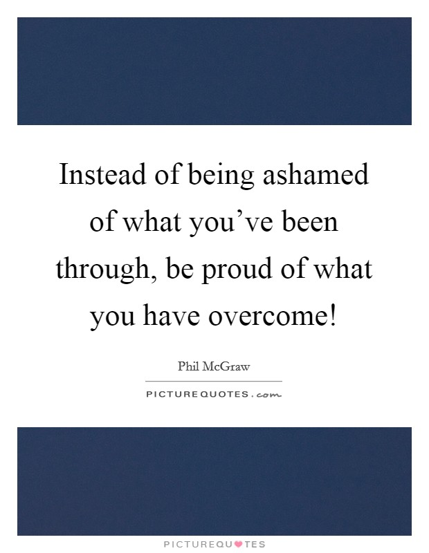 Instead of being ashamed of what you've been through, be proud of what you have overcome! Picture Quote #1