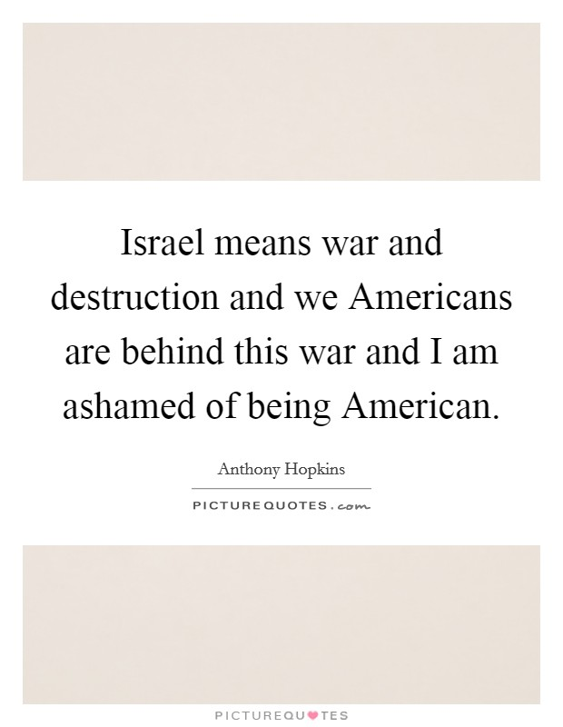 Israel means war and destruction and we Americans are behind this war and I am ashamed of being American Picture Quote #1