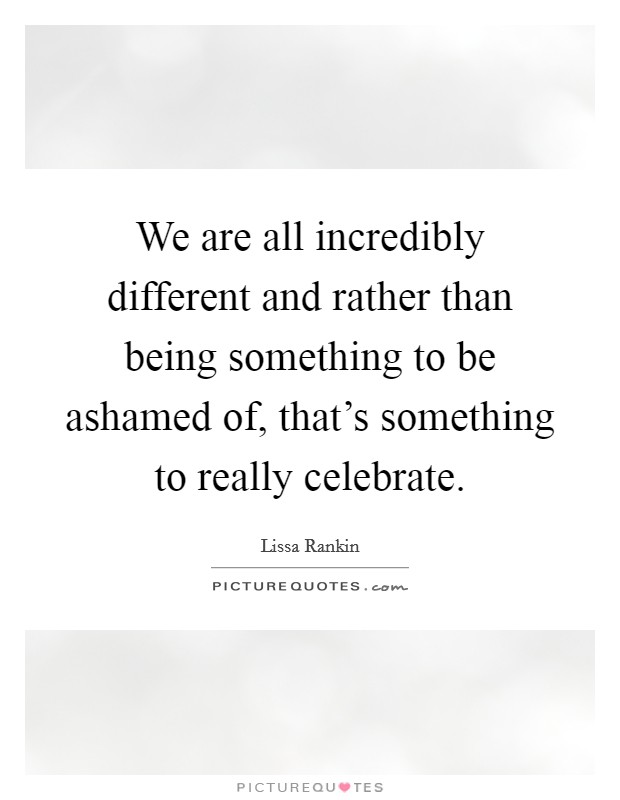 We are all incredibly different and rather than being something to be ashamed of, that's something to really celebrate Picture Quote #1