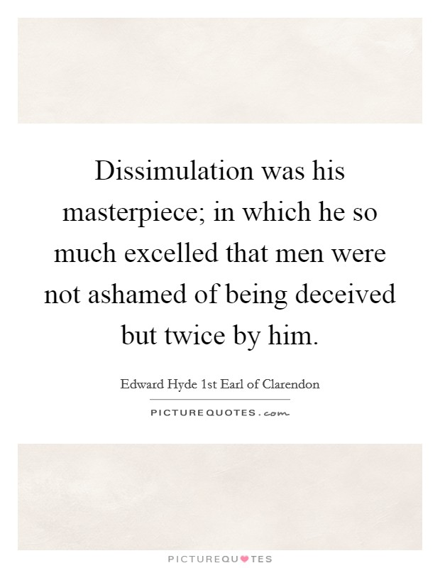 Dissimulation was his masterpiece; in which he so much excelled that men were not ashamed of being deceived but twice by him Picture Quote #1