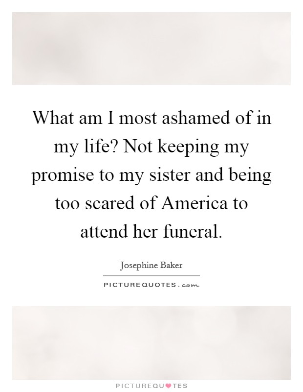 What am I most ashamed of in my life? Not keeping my promise to my sister and being too scared of America to attend her funeral Picture Quote #1