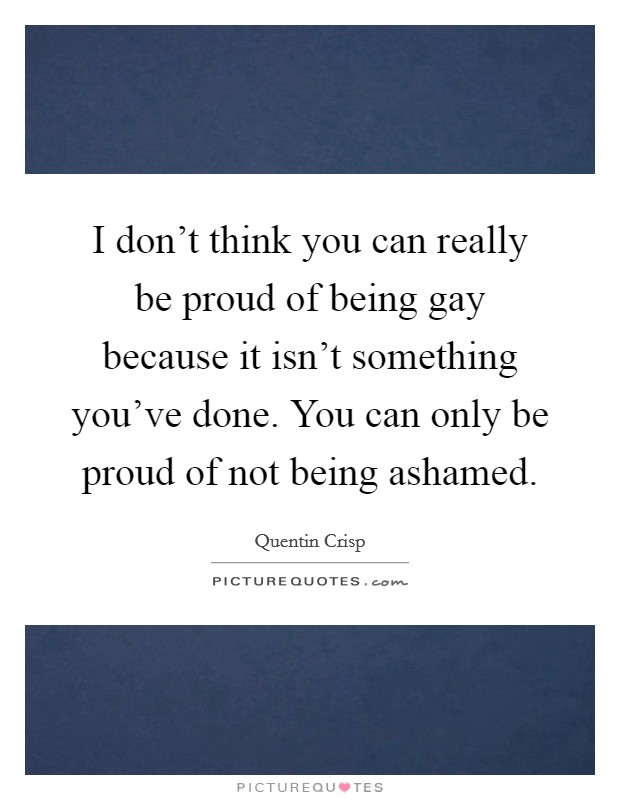 I don't think you can really be proud of being gay because it isn't something you've done. You can only be proud of not being ashamed. Picture Quote #1