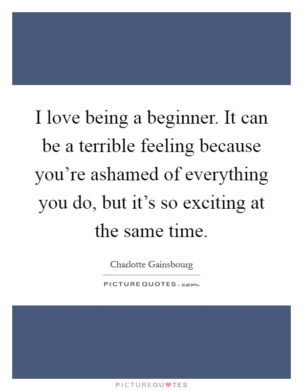 I love being a beginner. It can be a terrible feeling because you're ashamed of everything you do, but it's so exciting at the same time Picture Quote #1